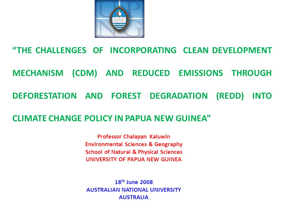 THE CHALLENGES OF INCORPORATING CLEAN DEVELOPMENT MECHANISM (CDM) AND REDUCED EMISSIONS THROUGH DEFORESTATION AND FOREST DEGRADATION (REDD) INTO CLIMATE CHANGE POLICY IN PAPUA NEW GUINEA Professor Chalapan Kaluwin Environmental Sciences & Geography School of Natural & Physical Sciences UNIVERSITY OF PAPUA NEW GUINEA 18 th June 2008 AUSTRALIAN NATIONAL UNIVERSITY AUSTRALIA
