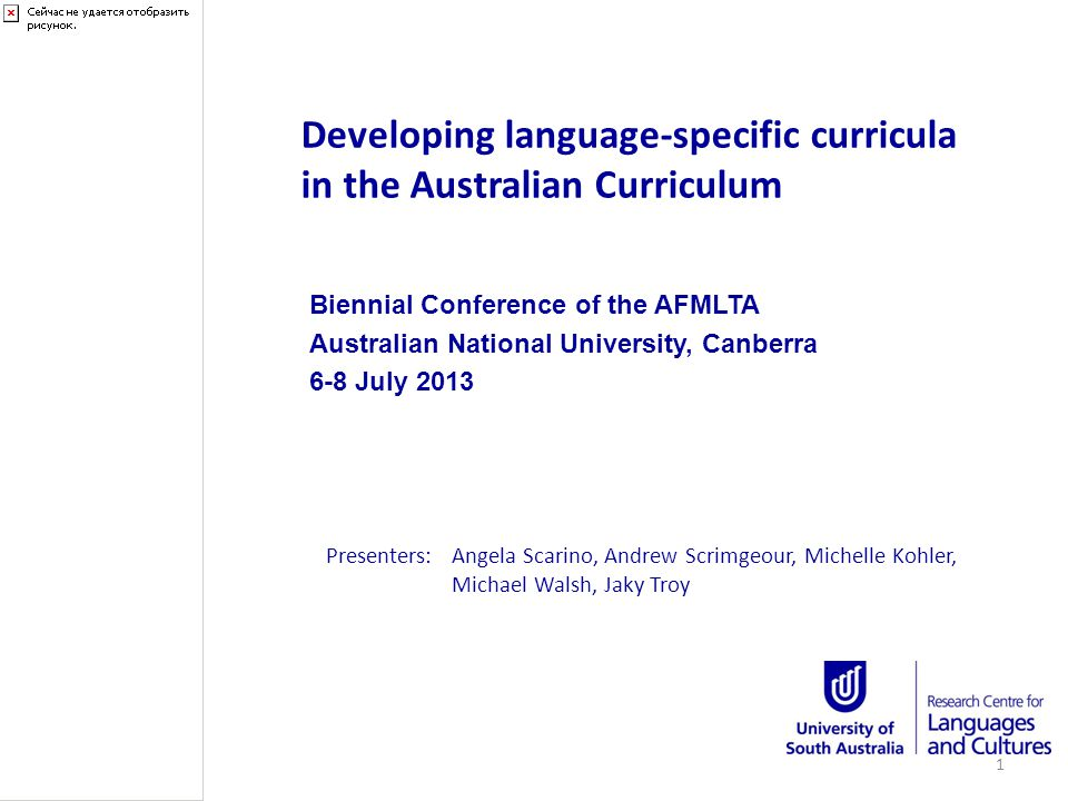 Developing language-specific curricula in the Australian Curriculum Biennial Conference of the AFMLTA Australian National University, Canberra 6-8 July 2013 Presenters:Angela Scarino, Andrew Scrimgeour, Michelle Kohler, Michael Walsh, Jaky Troy 1