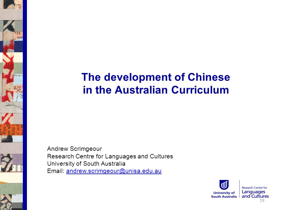 The development of Chinese in the Australian Curriculum Andrew Scrimgeour Research Centre for Languages and Cultures University of South Australia Email: andrew.scrimgeour@unisa.edu.auandrew.scrimgeour@unisa.edu.au 19