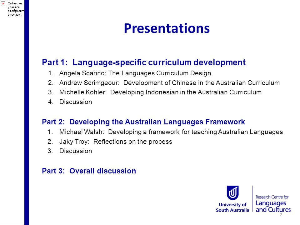 Presentations Part 1: Language-specific curriculum development 1.Angela Scarino: The Languages Curriculum Design 2.Andrew Scrimgeour: Development of Chinese in the Australian Curriculum 3.Michelle Kohler: Developing Indonesian in the Australian Curriculum 4.Discussion Part 2: Developing the Australian Languages Framework 1.Michael Walsh: Developing a framework for teaching Australian Languages 2.Jaky Troy: Reflections on the process 3.Discussion Part 3: Overall discussion 2