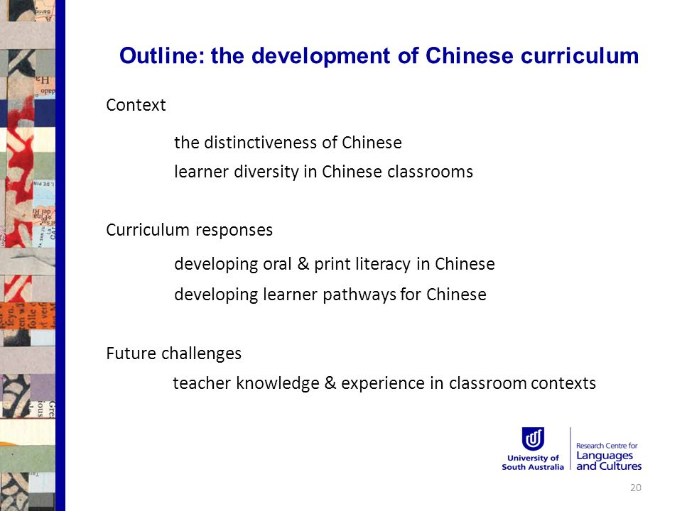 Outline: the development of Chinese curriculum Context the distinctiveness of Chinese learner diversity in Chinese classrooms Curriculum responses developing oral & print literacy in Chinese developing learner pathways for Chinese Future challenges teacher knowledge & experience in classroom contexts 20