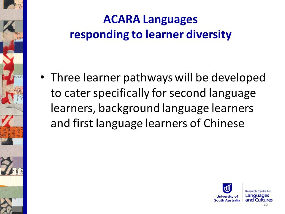 ACARA Languages responding to learner diversity Three learner pathways will be developed to cater specifically for second language learners, background language learners and first language learners of Chinese 26
