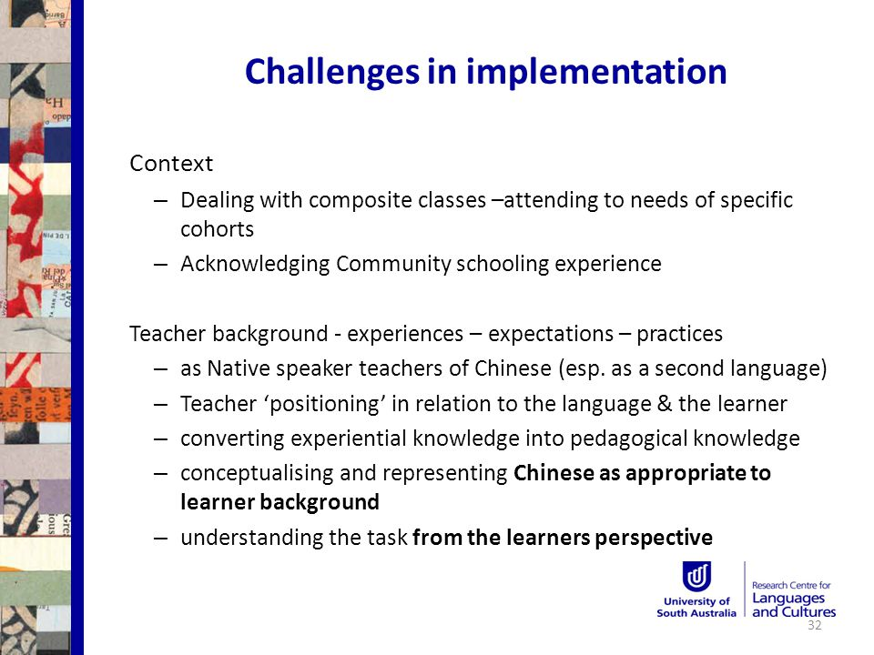 Challenges in implementation Context – Dealing with composite classes –attending to needs of specific cohorts – Acknowledging Community schooling experience Teacher background - experiences – expectations – practices – as Native speaker teachers of Chinese (esp.