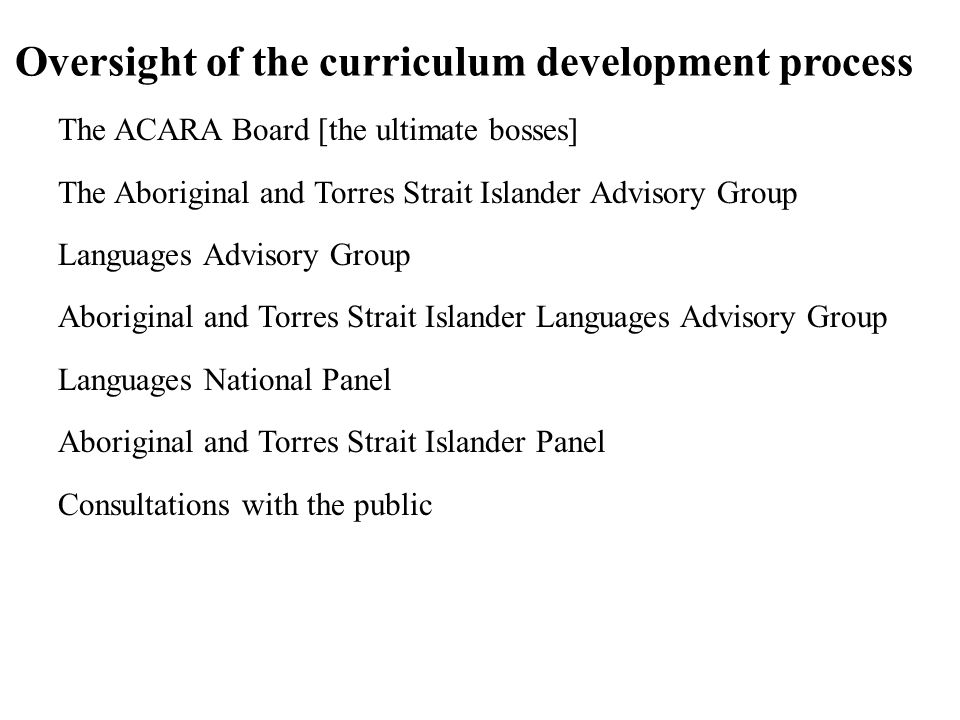 Oversight of the curriculum development process The ACARA Board [the ultimate bosses] The Aboriginal and Torres Strait Islander Advisory Group Languages Advisory Group Aboriginal and Torres Strait Islander Languages Advisory Group Languages National Panel Aboriginal and Torres Strait Islander Panel Consultations with the public