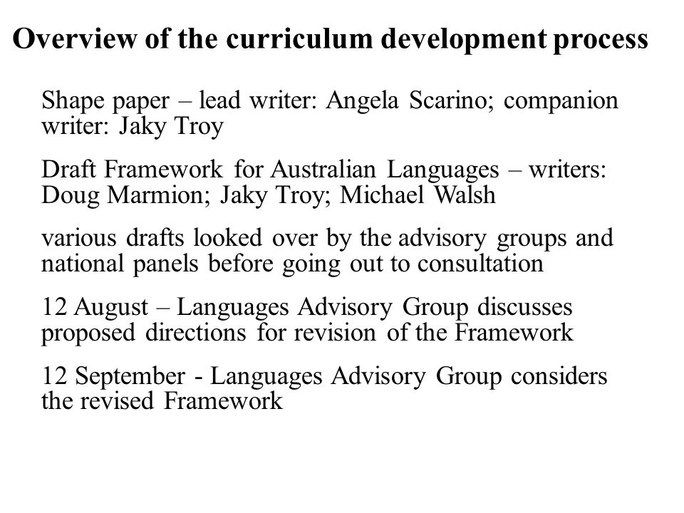 Overview of the curriculum development process Shape paper – lead writer: Angela Scarino; companion writer: Jaky Troy Draft Framework for Australian Languages – writers: Doug Marmion; Jaky Troy; Michael Walsh various drafts looked over by the advisory groups and national panels before going out to consultation 12 August – Languages Advisory Group discusses proposed directions for revision of the Framework 12 September - Languages Advisory Group considers the revised Framework