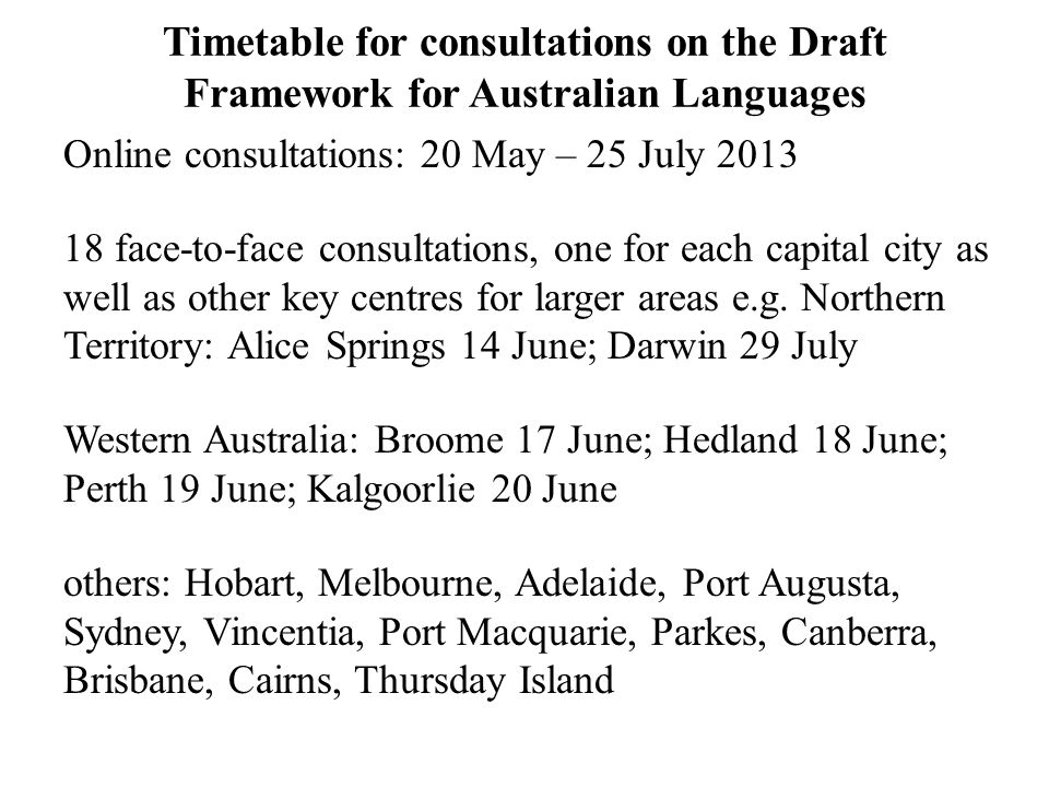 Timetable for consultations on the Draft Framework for Australian Languages Online consultations: 20 May – 25 July 2013 18 face-to-face consultations, one for each capital city as well as other key centres for larger areas e.g.