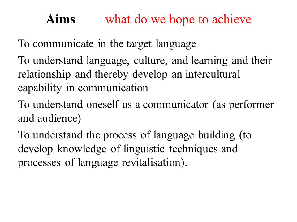 Aims what do we hope to achieve To communicate in the target language To understand language, culture, and learning and their relationship and thereby develop an intercultural capability in communication To understand oneself as a communicator (as performer and audience) To understand the process of language building (to develop knowledge of linguistic techniques and processes of language revitalisation).