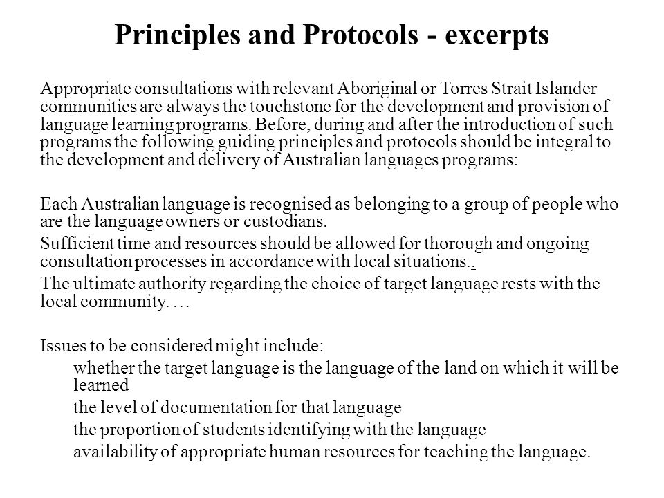 Principles and Protocols - excerpts Appropriate consultations with relevant Aboriginal or Torres Strait Islander communities are always the touchstone for the development and provision of language learning programs.