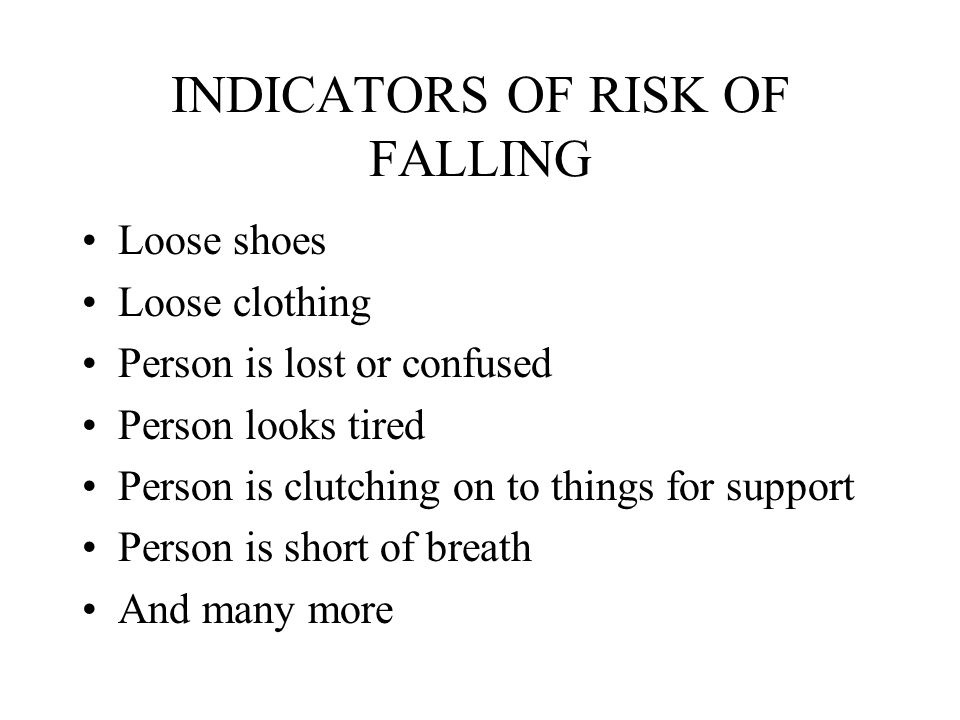 INDICATORS OF RISK OF FALLING Loose shoes Loose clothing Person is lost or confused Person looks tired Person is clutching on to things for support Person is short of breath And many more
