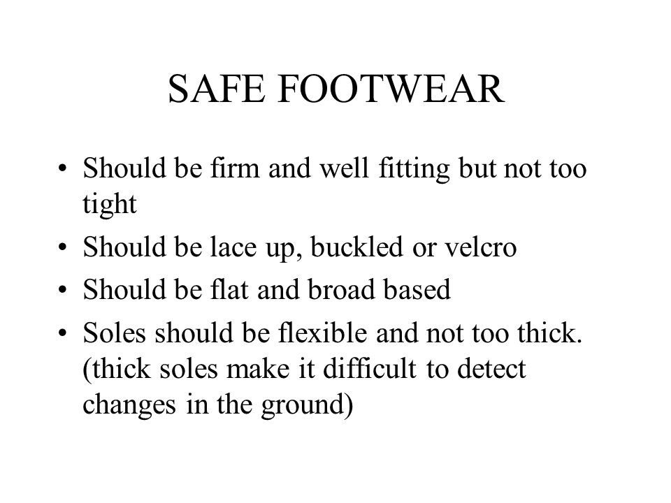 SAFE FOOTWEAR Should be firm and well fitting but not too tight Should be lace up, buckled or velcro Should be flat and broad based Soles should be flexible and not too thick.
