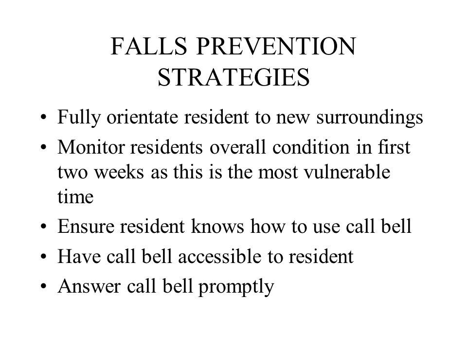 FALLS PREVENTION STRATEGIES Fully orientate resident to new surroundings Monitor residents overall condition in first two weeks as this is the most vulnerable time Ensure resident knows how to use call bell Have call bell accessible to resident Answer call bell promptly