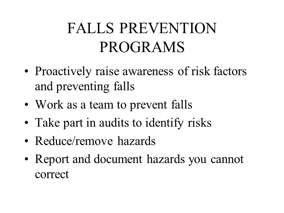 FALLS PREVENTION PROGRAMS Proactively raise awareness of risk factors and preventing falls Work as a team to prevent falls Take part in audits to identify risks Reduce/remove hazards Report and document hazards you cannot correct