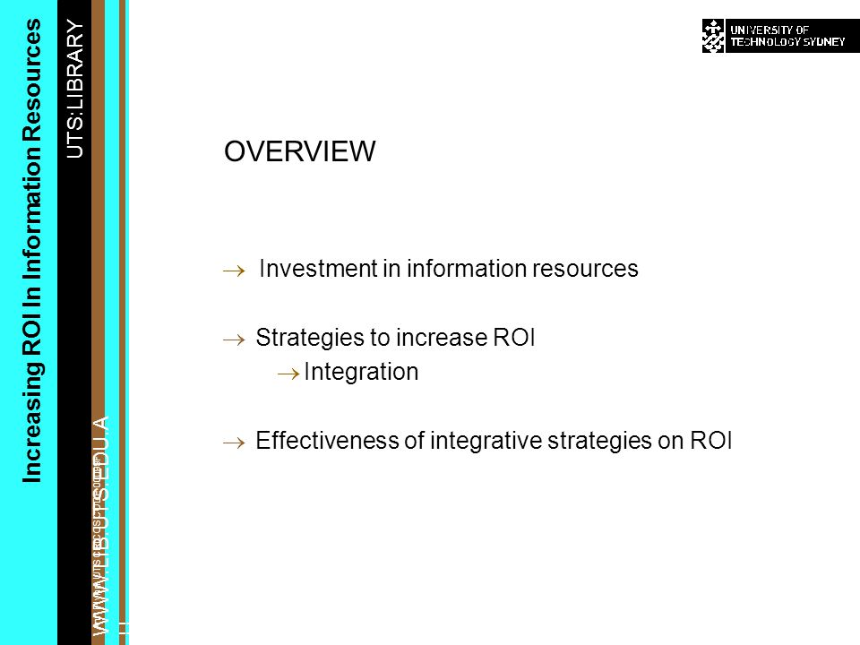 UTS:LIBRARY WWW.LIB.UTS.EDU.A U Increasing ROI In Information Resources Ann Flynn, UTS CRICOS CODE 00099F  Investment in information resources  Strategies to increase ROI  Integration  Effectiveness of integrative strategies on ROI OVERVIEW