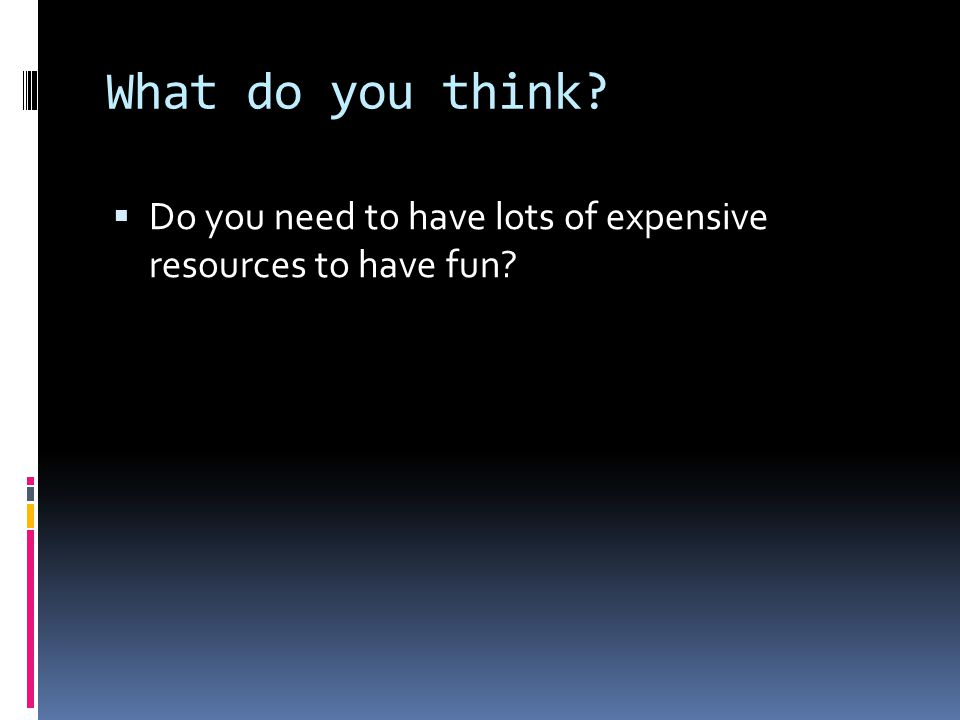 What do you think  Do you need to have lots of expensive resources to have fun