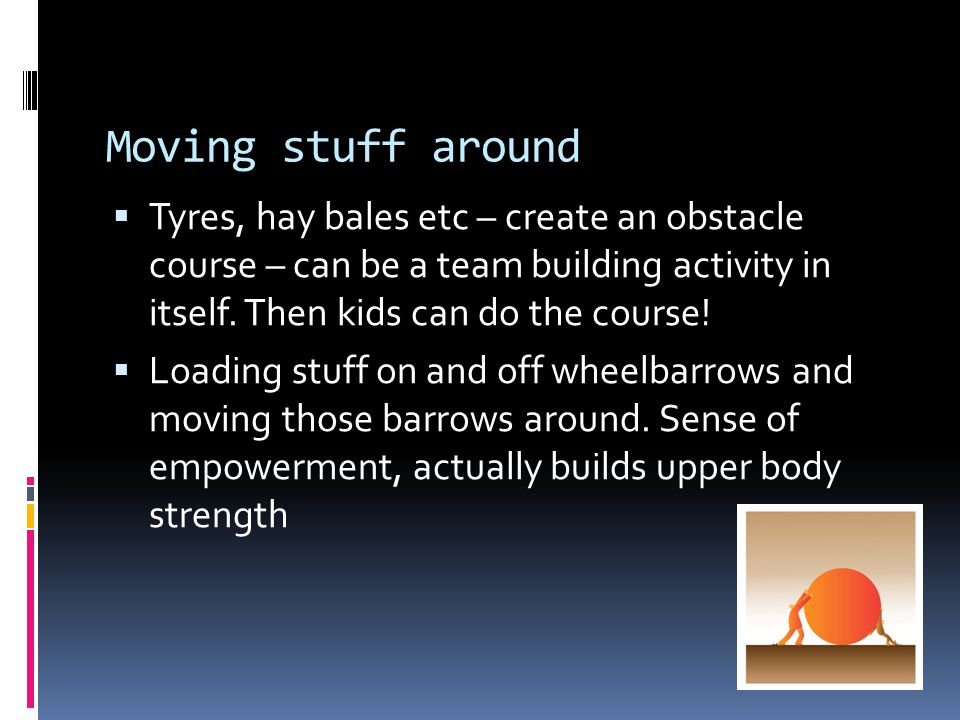 Moving stuff around  Tyres, hay bales etc – create an obstacle course – can be a team building activity in itself.