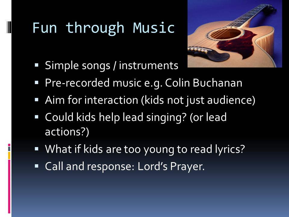 Fun through Music  Simple songs / instruments  Pre-recorded music e.g.