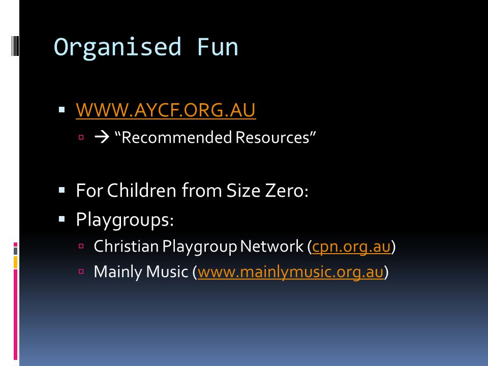 Organised Fun  WWW.AYCF.ORG.AU WWW.AYCF.ORG.AU   Recommended Resources  For Children from Size Zero:  Playgroups:  Christian Playgroup Network (cpn.org.au)cpn.org.au  Mainly Music (www.mainlymusic.org.au)www.mainlymusic.org.au