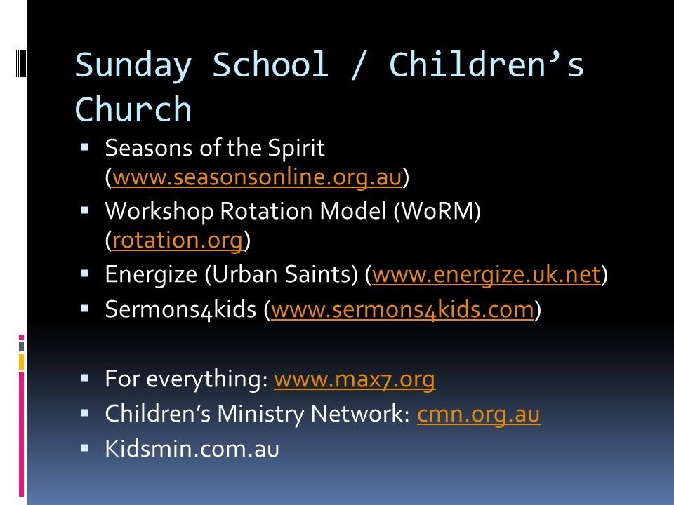 Sunday School / Children's Church  Seasons of the Spirit (www.seasonsonline.org.au)www.seasonsonline.org.au  Workshop Rotation Model (WoRM) (rotation.org)rotation.org  Energize (Urban Saints) (www.energize.uk.net)www.energize.uk.net  Sermons4kids (www.sermons4kids.com)www.sermons4kids.com  For everything: www.max7.orgwww.max7.org  Children's Ministry Network: cmn.org.aucmn.org.au  Kidsmin.com.au