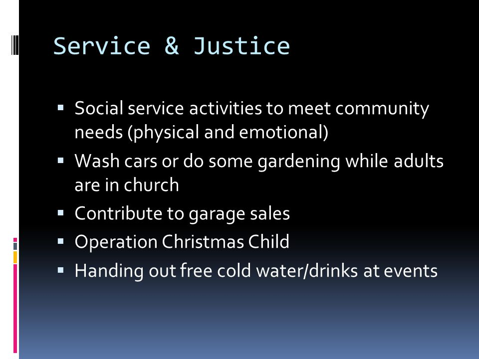 Service & Justice  Social service activities to meet community needs (physical and emotional)  Wash cars or do some gardening while adults are in church  Contribute to garage sales  Operation Christmas Child  Handing out free cold water/drinks at events