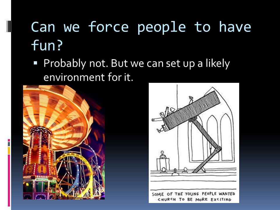 Can we force people to have fun  Probably not. But we can set up a likely environment for it.