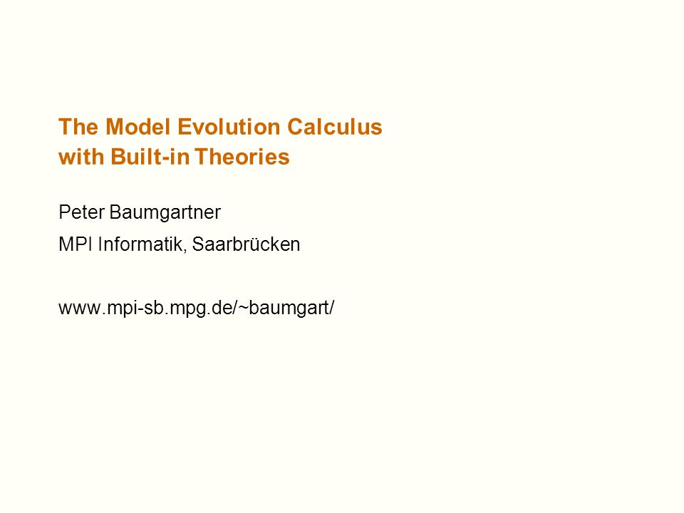 The Model Evolution Calculus with Built-in Theories Peter Baumgartner MPI Informatik, Saarbrücken www.mpi-sb.mpg.de/~baumgart/