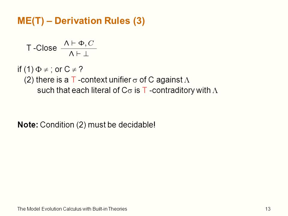 The Model Evolution Calculus with Built-in Theories13 ME(T) – Derivation Rules (3) T -Close if (1)   ; or C  .