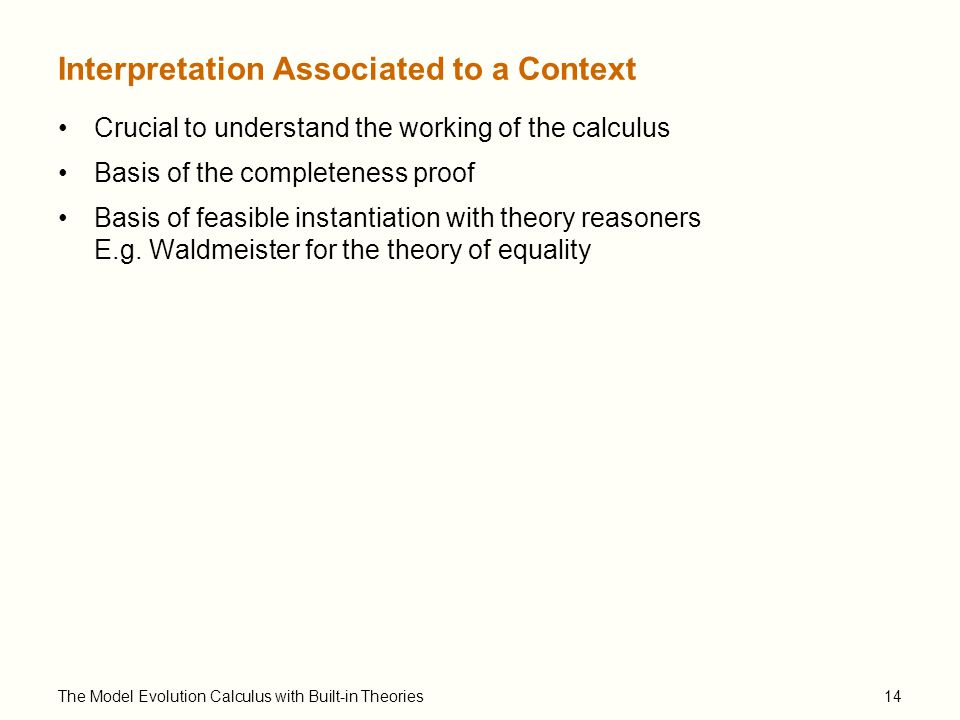 The Model Evolution Calculus with Built-in Theories14 Interpretation Associated to a Context Crucial to understand the working of the calculus Basis of the completeness proof Basis of feasible instantiation with theory reasoners E.g.