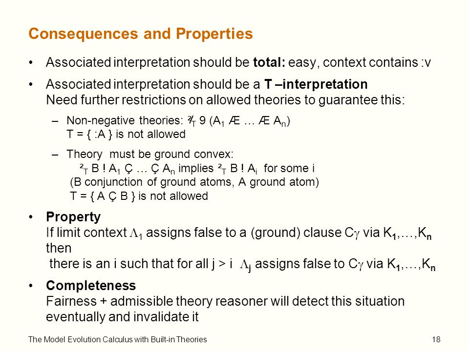 The Model Evolution Calculus with Built-in Theories18 Consequences and Properties Associated interpretation should be total: easy, context contains :v Associated interpretation should be a T –interpretation Need further restrictions on allowed theories to guarantee this: –Non-negative theories: ² T 9 (A 1 Æ … Æ A n ) T = { :A } is not allowed –Theory must be ground convex: ² T B .