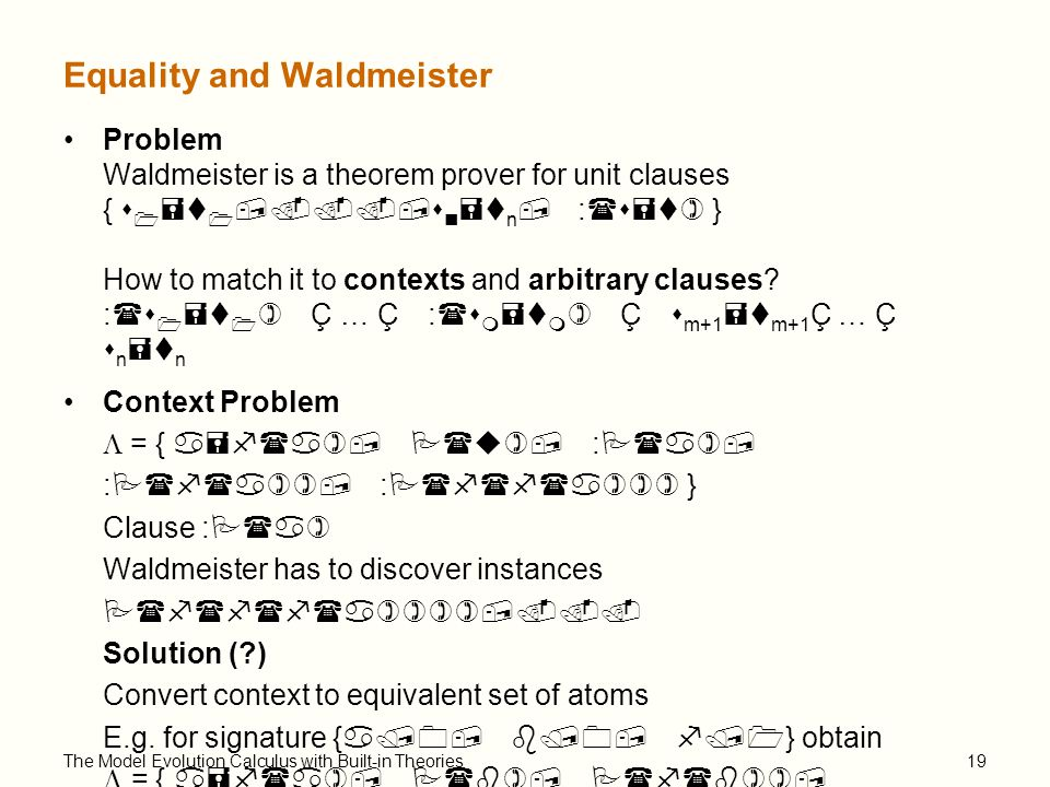 The Model Evolution Calculus with Built-in Theories19 Equality and Waldmeister Problem Waldmeister is a theorem prover for unit clauses { s 1 =t 1,...,s n =t n, :(s=t) } How to match it to contexts and arbitrary clauses.