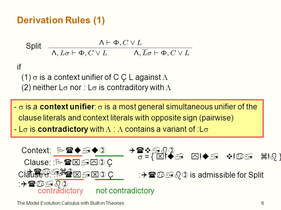 The Model Evolution Calculus with Built-in Theories6 Derivation Rules (1) Split if (1)  is a context unifier of C Ç L against  (2) neither L  nor : L  is contraditory with  -  is a context unifier:  is a most general simultaneous unifier of the clause literals and context literals with opposite sign (pairwise) - L  is contradictory with  :  contains a variant of :L  Clause: :P(x,y) Ç :Q(a,z) Context: P(u,u) Q(v,b) Clause  : :P(x,x) Ç :Q(a,b)  = { x!u, y!u, v!a, z!b } contradictorynot contradictory :Q(a,b) is admissible for Split