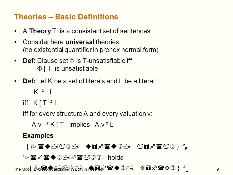 The Model Evolution Calculus with Built-in Theories9 Theories – Basic Definitions A Theory T is a consistent set of sentences Consider here universal theories (no existential quantifier in prenex normal form) Def: Clause set  is T-unsatisfiable iff  [ T is unsatisfiable Def: Let K be a set of literals and L be a literal K ² T L iff K [ T ² L iff for every structure A and every valuation v: A,v ² K [ T implies A,v ² L Examples { P(u,a), u=f(u), a=f(a) } ² E P(f(u),f(a)) holds { P(u,a), u=f(u), v=f(v) } ² E P(f(u),f(a)) does not hold