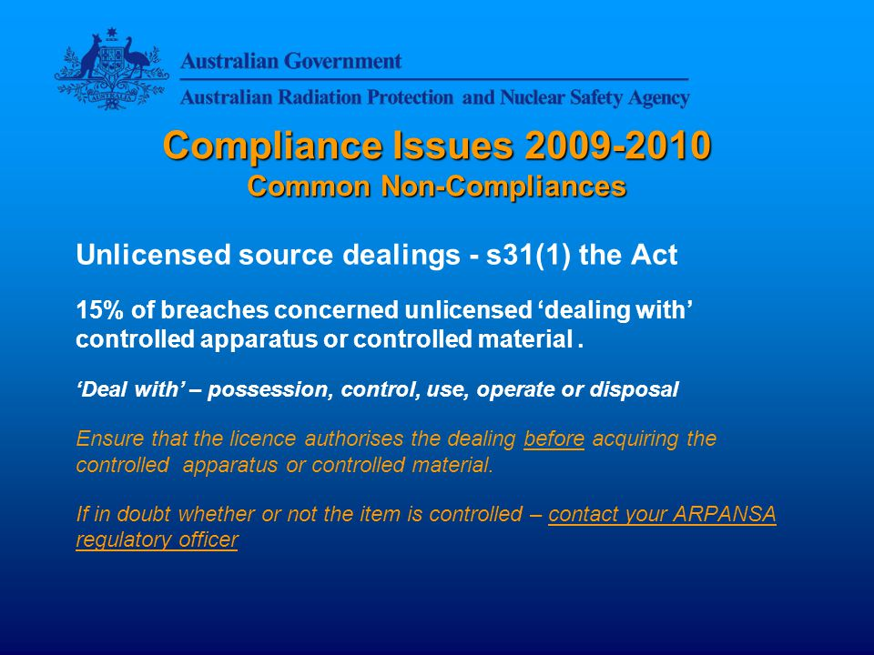 Compliance Issues Common Non-Compliances Unlicensed source dealings - s31(1) the Act 15% of breaches concerned unlicensed 'dealing with' controlled apparatus or controlled material.