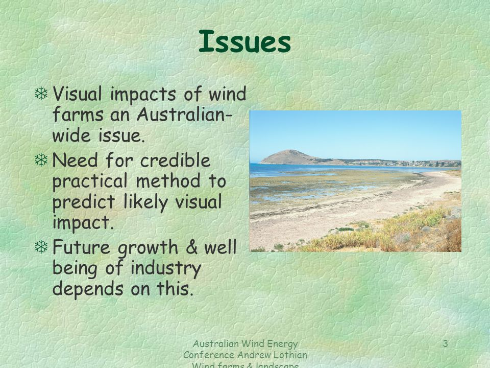 Australian Wind Energy Conference Andrew Lothian Wind farms & landscape resources 3 Issues TVisual impacts of wind farms an Australian- wide issue.