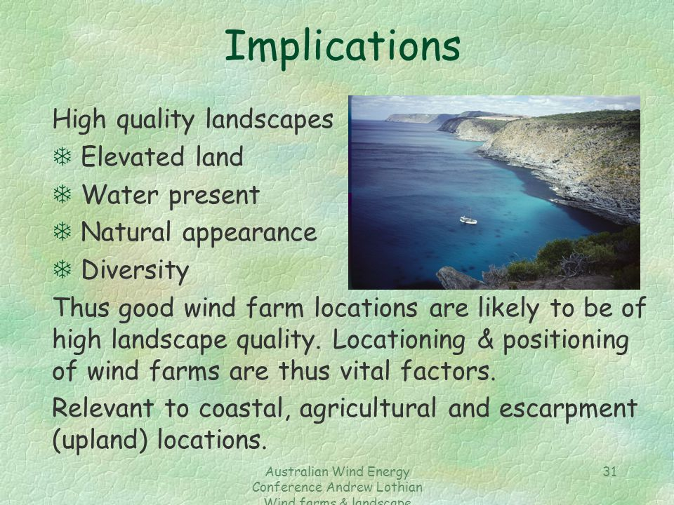 Australian Wind Energy Conference Andrew Lothian Wind farms & landscape resources 31 Implications High quality landscapes T Elevated land T Water present T Natural appearance T Diversity Thus good wind farm locations are likely to be of high landscape quality.