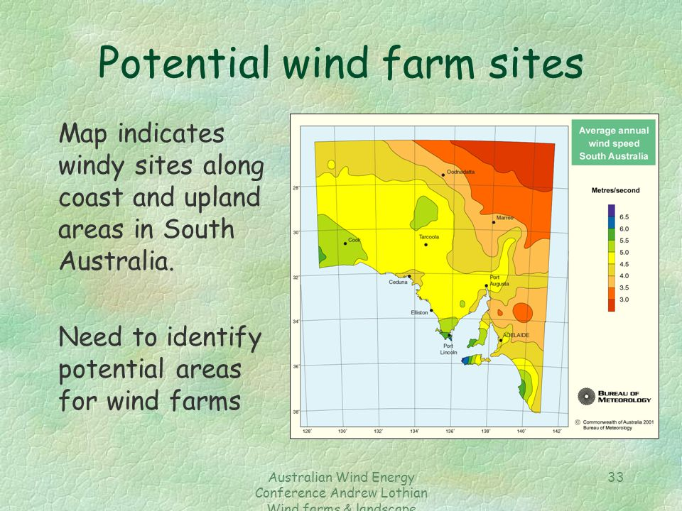 Australian Wind Energy Conference Andrew Lothian Wind farms & landscape resources 33 Potential wind farm sites Map indicates windy sites along coast and upland areas in South Australia.