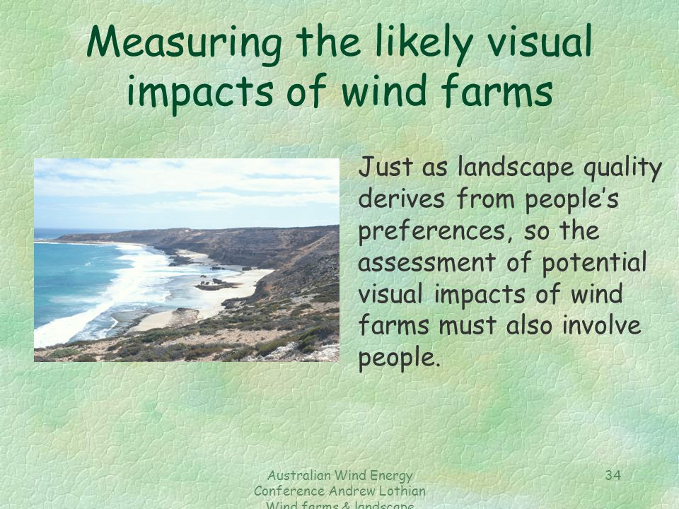Australian Wind Energy Conference Andrew Lothian Wind farms & landscape resources 34 Measuring the likely visual impacts of wind farms Just as landscape quality derives from people's preferences, so the assessment of potential visual impacts of wind farms must also involve people.
