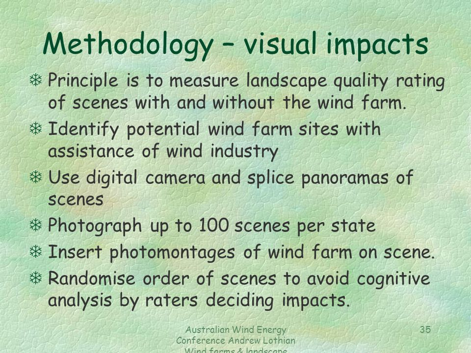 Australian Wind Energy Conference Andrew Lothian Wind farms & landscape resources 35 Methodology – visual impacts TPrinciple is to measure landscape quality rating of scenes with and without the wind farm.