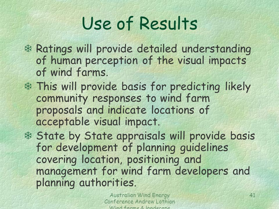 Australian Wind Energy Conference Andrew Lothian Wind farms & landscape resources 41 Use of Results TRatings will provide detailed understanding of human perception of the visual impacts of wind farms.