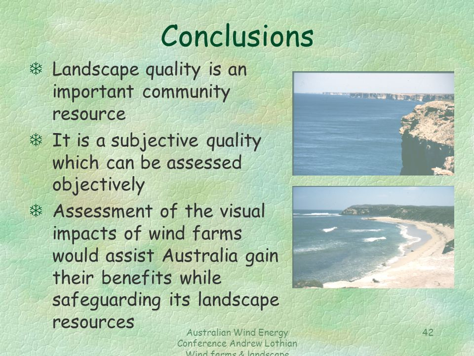 Australian Wind Energy Conference Andrew Lothian Wind farms & landscape resources 42 Conclusions TLandscape quality is an important community resource TIt is a subjective quality which can be assessed objectively TAssessment of the visual impacts of wind farms would assist Australia gain their benefits while safeguarding its landscape resources