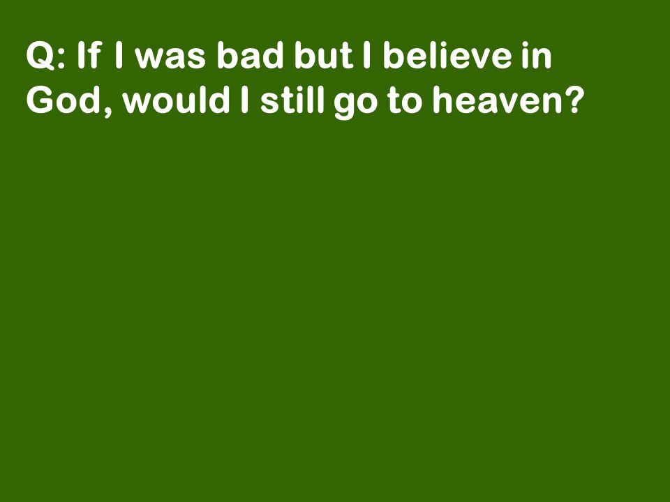 Q: If I was bad but I believe in God, would I still go to heaven