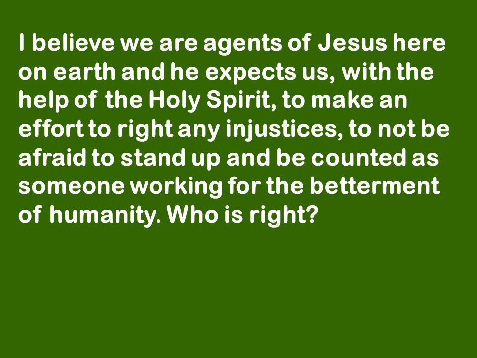 I believe we are agents of Jesus here on earth and he expects us, with the help of the Holy Spirit, to make an effort to right any injustices, to not be afraid to stand up and be counted as someone working for the betterment of humanity.