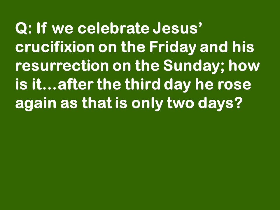 Q: If we celebrate Jesus' crucifixion on the Friday and his resurrection on the Sunday; how is it…after the third day he rose again as that is only two days