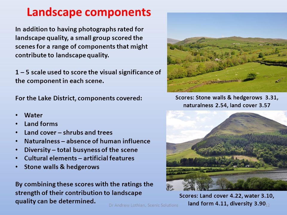 Landscape components Dr Andrew Lothian, Scenic Solutions12 In addition to having photographs rated for landscape quality, a small group scored the scenes for a range of components that might contribute to landscape quality.