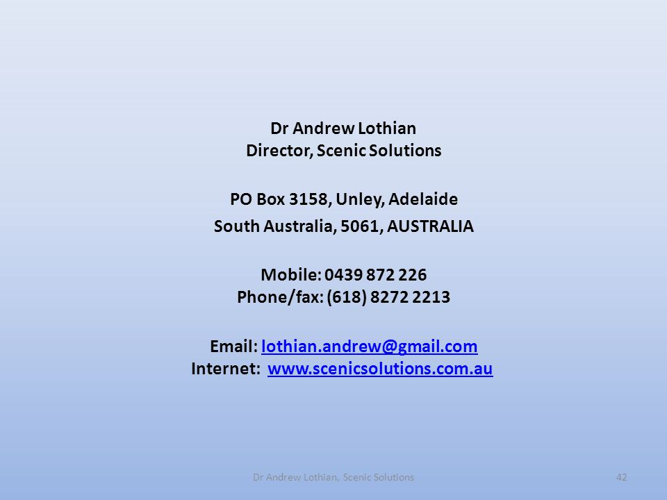 Dr Andrew Lothian Director, Scenic Solutions PO Box 3158, Unley, Adelaide South Australia, 5061, AUSTRALIA Mobile: 0439 872 226 Phone/fax: (618) 8272 2213 Email: lothian.andrew@gmail.com Internet: www.scenicsolutions.com.au lothian.andrew@gmail.comwww.scenicsolutions.com.au Dr Andrew Lothian, Scenic Solutions42