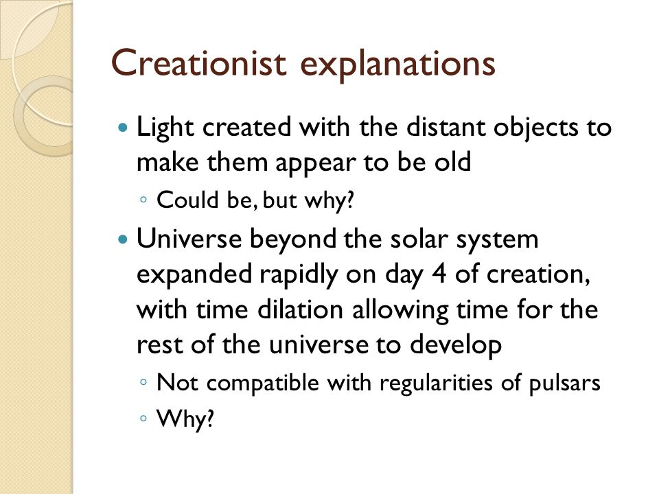 Creationist explanations Light created with the distant objects to make them appear to be old ◦ Could be, but why.