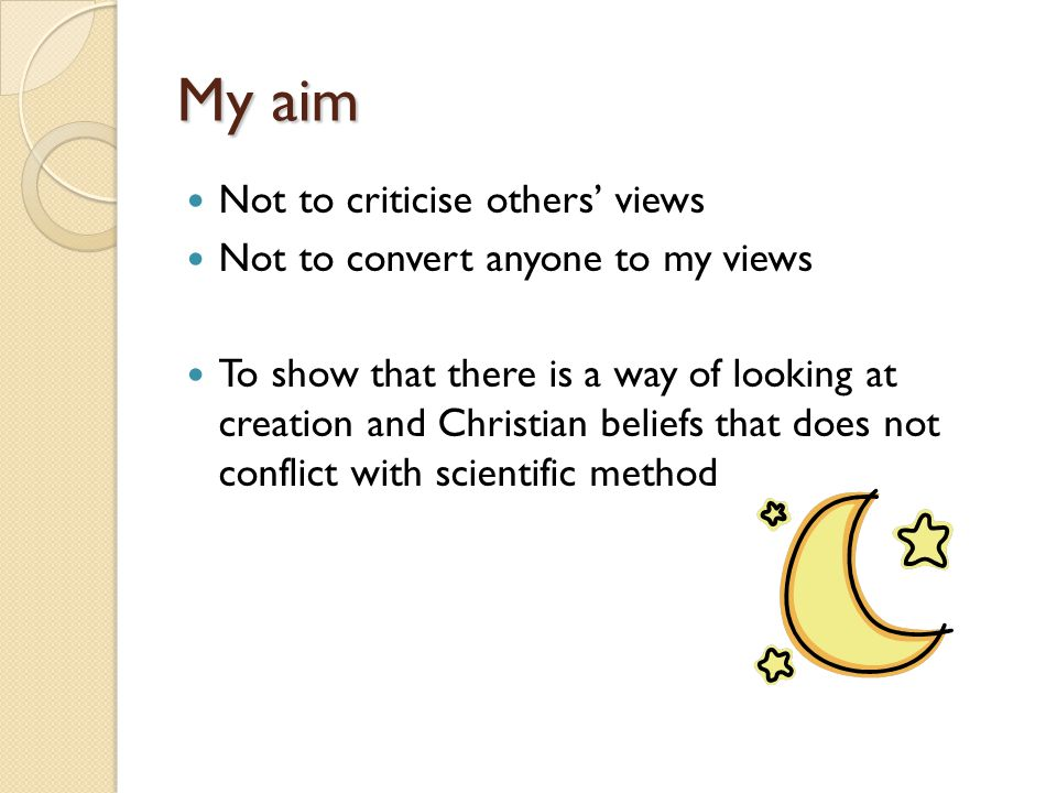 My aim Not to criticise others' views Not to convert anyone to my views To show that there is a way of looking at creation and Christian beliefs that does not conflict with scientific method