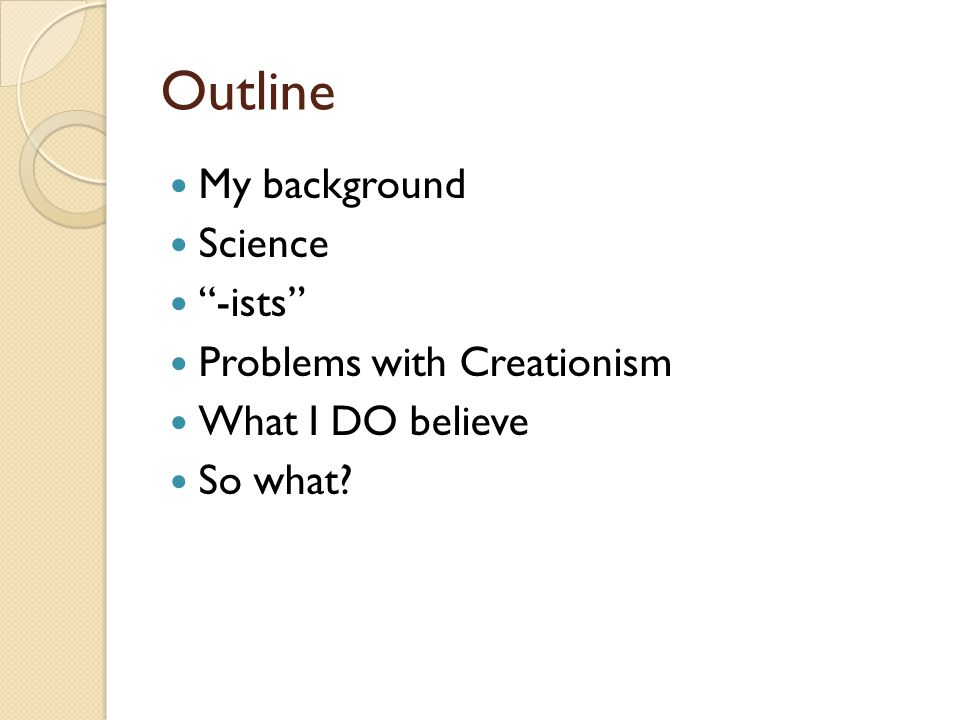 Outline My background Science -ists Problems with Creationism What I DO believe So what