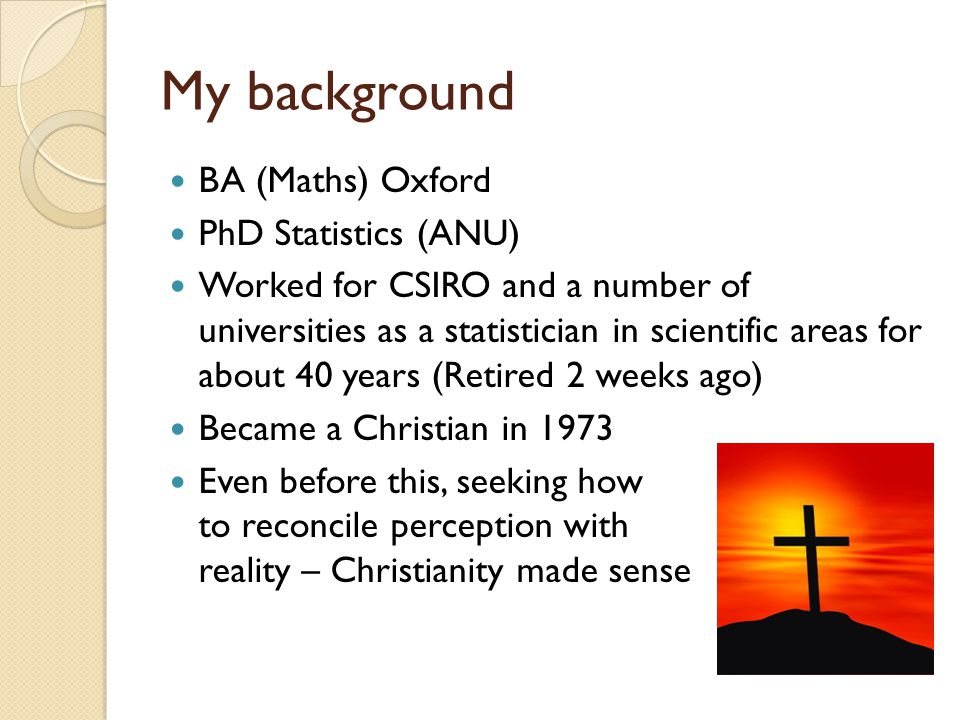 My background BA (Maths) Oxford PhD Statistics (ANU) Worked for CSIRO and a number of universities as a statistician in scientific areas for about 40 years (Retired 2 weeks ago) Became a Christian in 1973 Even before this, seeking how to reconcile perception with reality – Christianity made sense
