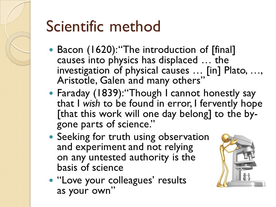 Scientific method Bacon (1620): The introduction of [final] causes into physics has displaced … the investigation of physical causes … [in] Plato, …, Aristotle, Galen and many others Faraday (1839): Though I cannot honestly say that I wish to be found in error, I fervently hope [that this work will one day belong] to the by- gone parts of science. Seeking for truth using observation and experiment and not relying on any untested authority is the basis of science Love your colleagues' results as your own
