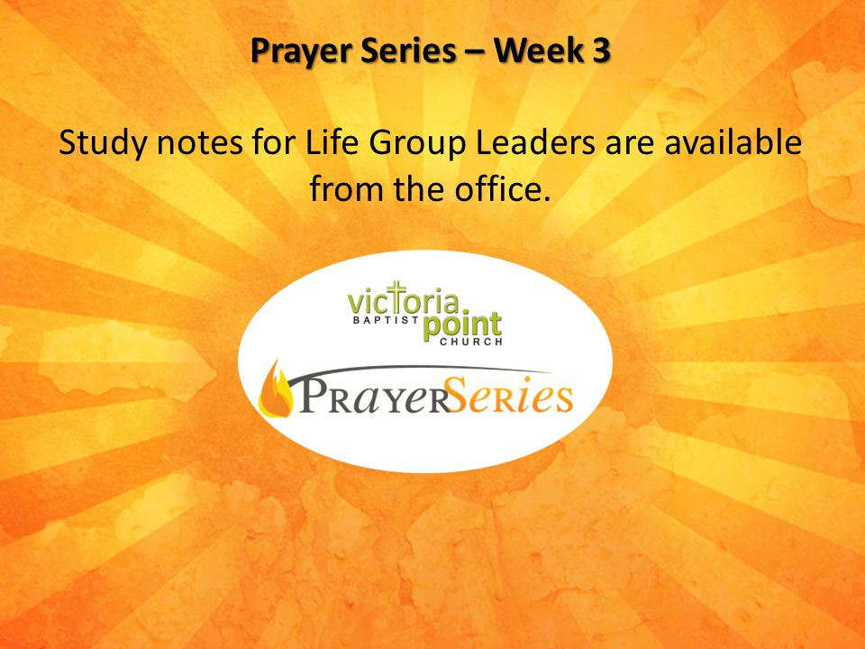 Prayer Series – Week 3 Study notes for Life Group Leaders are available from the office.